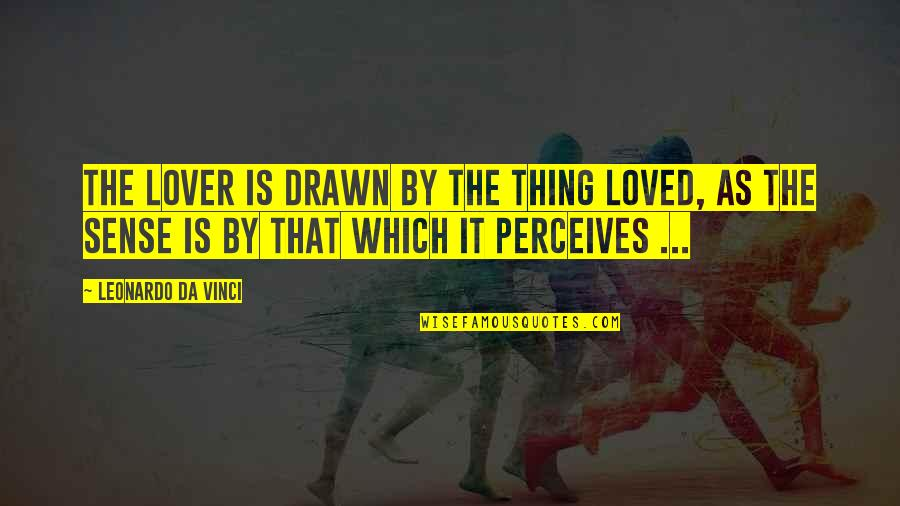Perceives Quotes By Leonardo Da Vinci: The lover is drawn by the thing loved,