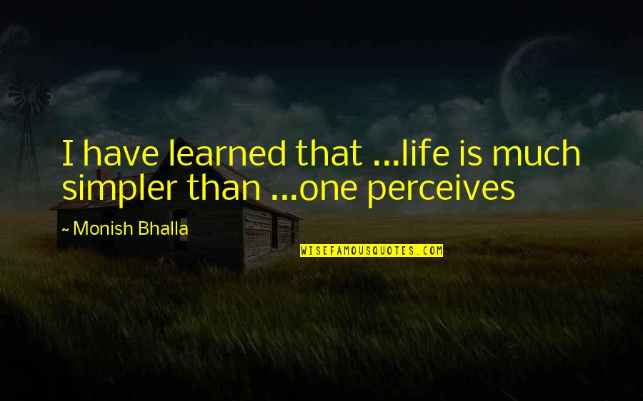 Perceives Quotes By Monish Bhalla: I have learned that ...life is much simpler