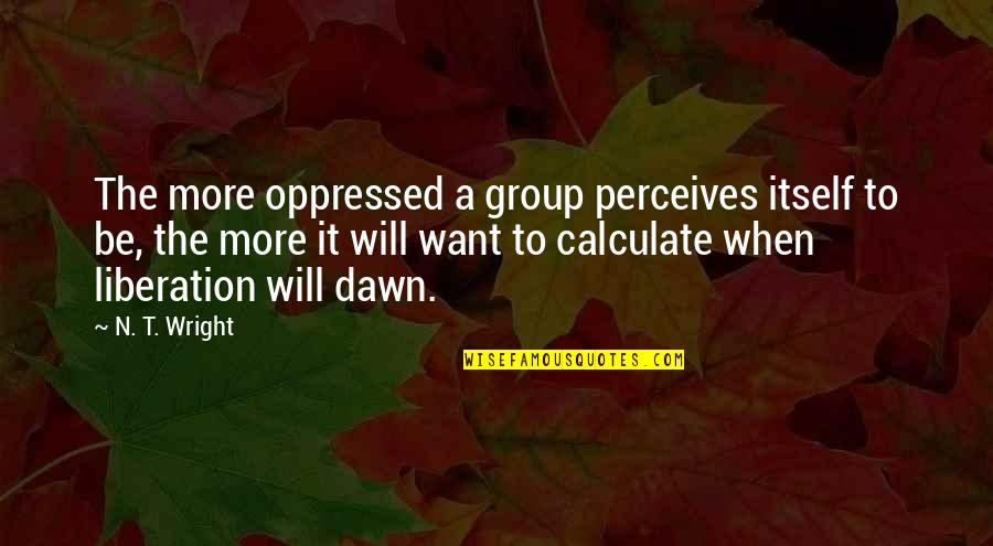 Perceives Quotes By N. T. Wright: The more oppressed a group perceives itself to