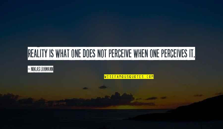 Perceives Quotes By Niklas Luhmann: Reality is what one does not perceive when