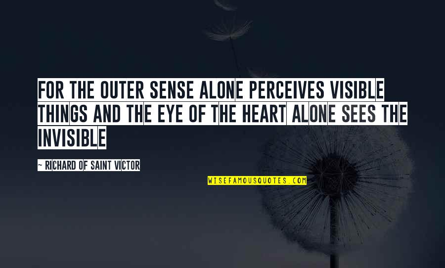 Perceives Quotes By Richard Of Saint Victor: For the outer sense alone perceives visible things