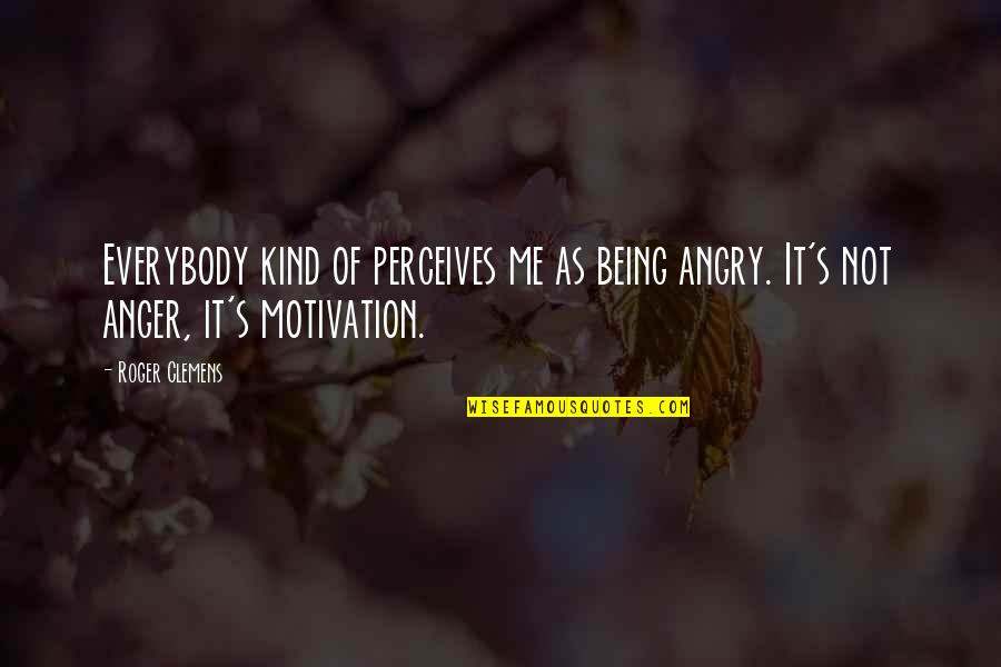 Perceives Quotes By Roger Clemens: Everybody kind of perceives me as being angry.