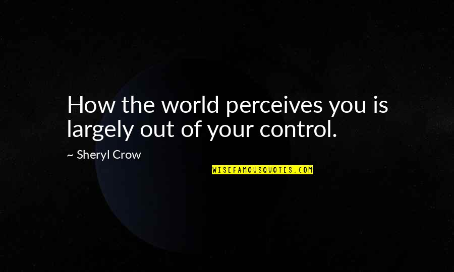 Perceives Quotes By Sheryl Crow: How the world perceives you is largely out