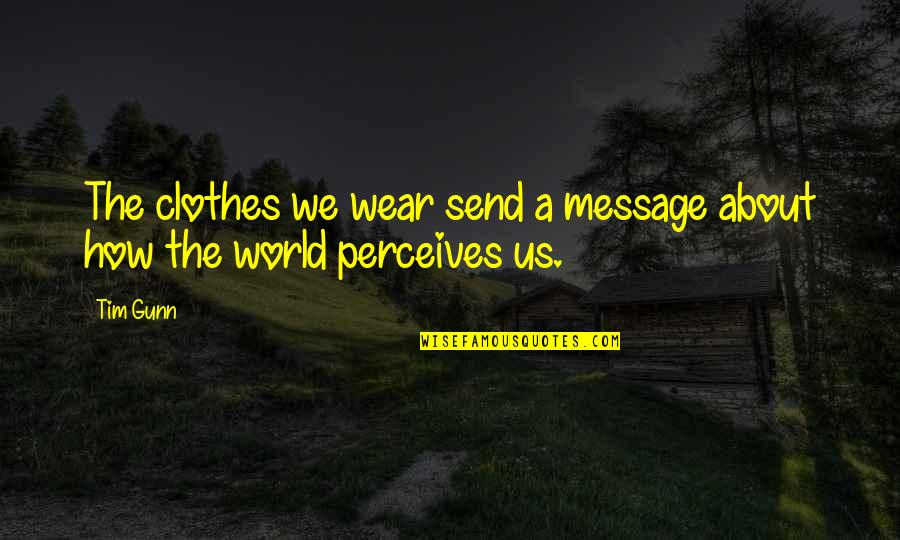Perceives Quotes By Tim Gunn: The clothes we wear send a message about