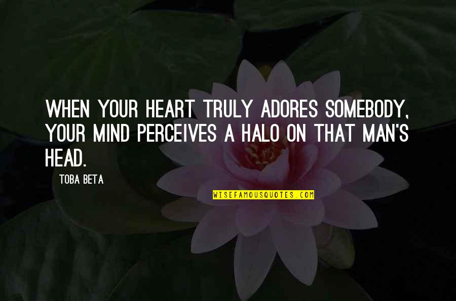 Perceives Quotes By Toba Beta: When your heart truly adores somebody, your mind