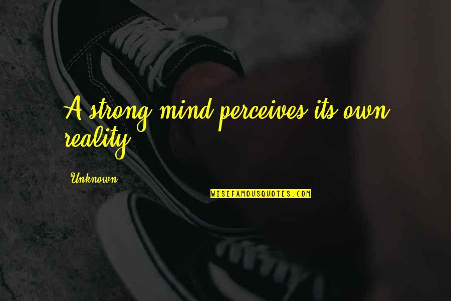 Perceives Quotes By Unknown: A strong mind perceives its own reality