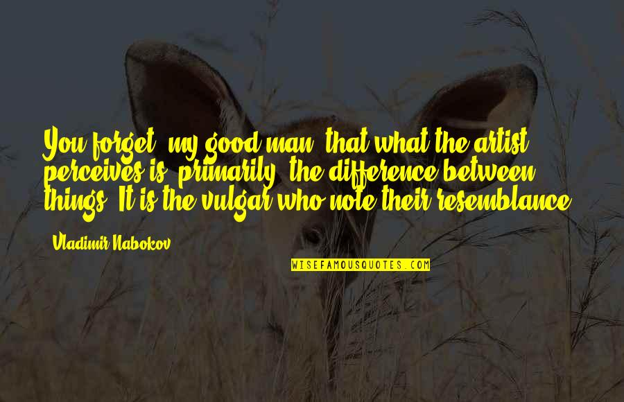 Perceives Quotes By Vladimir Nabokov: You forget, my good man, that what the