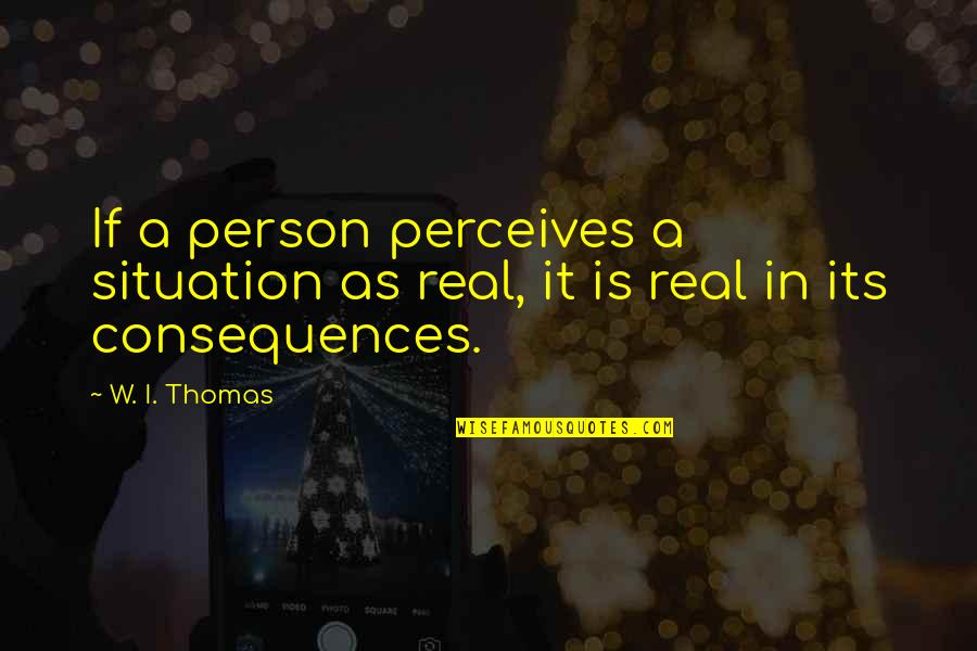 Perceives Quotes By W. I. Thomas: If a person perceives a situation as real,