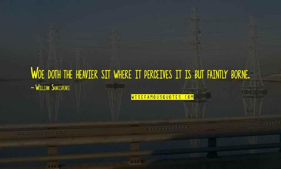 Perceives Quotes By William Shakespeare: Woe doth the heavier sit where it perceives
