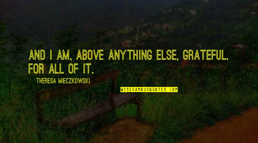 Perceiving Others Quotes By Theresa Mieczkowski: And I am, above anything else, grateful. For