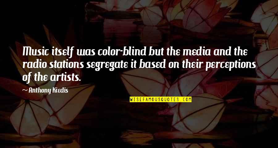 Perceptions Quotes By Anthony Kiedis: Music itself was color-blind but the media and