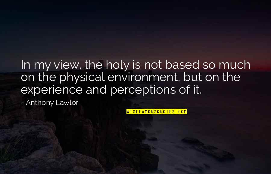 Perceptions Quotes By Anthony Lawlor: In my view, the holy is not based