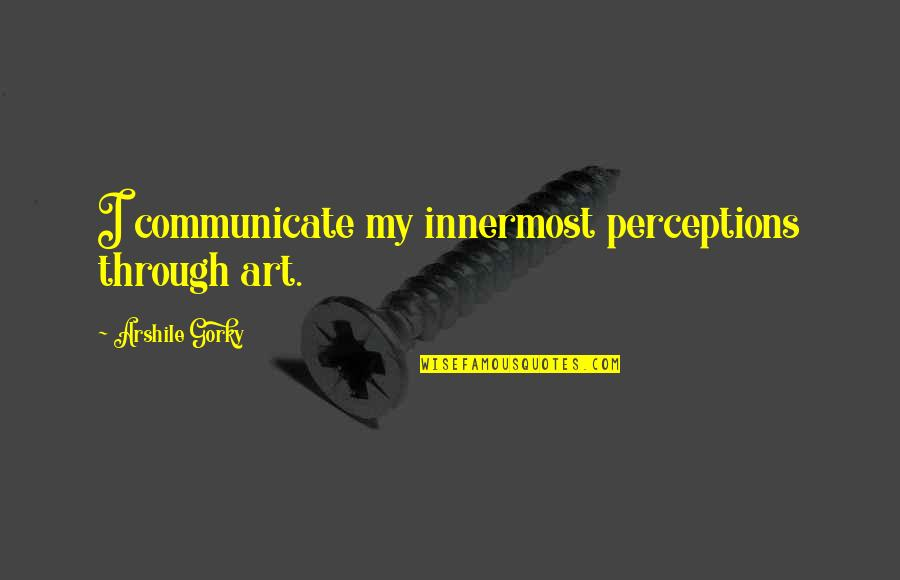 Perceptions Quotes By Arshile Gorky: I communicate my innermost perceptions through art.