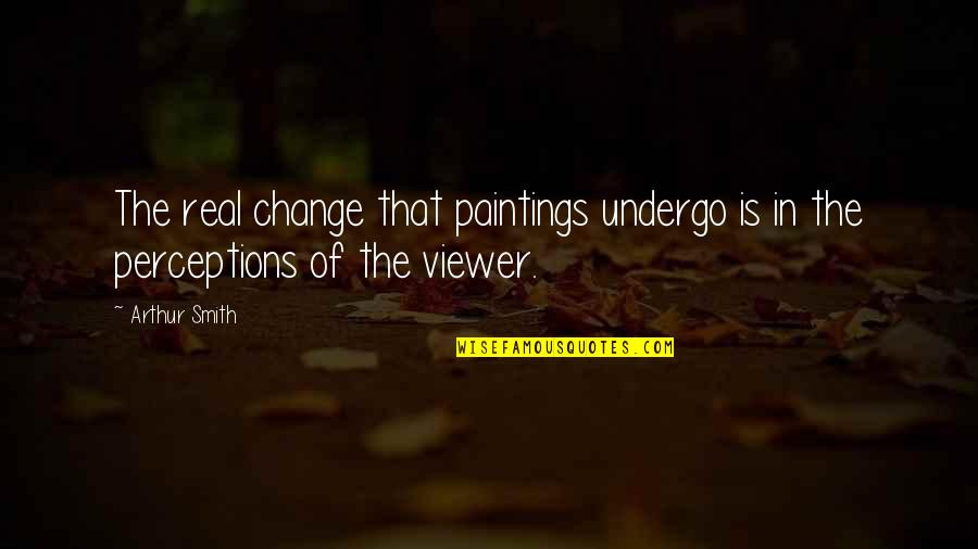 Perceptions Quotes By Arthur Smith: The real change that paintings undergo is in