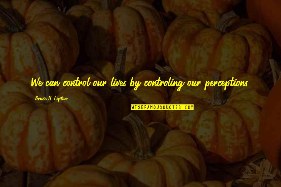 Perceptions Quotes By Bruce H. Lipton: We can control our lives by controling our