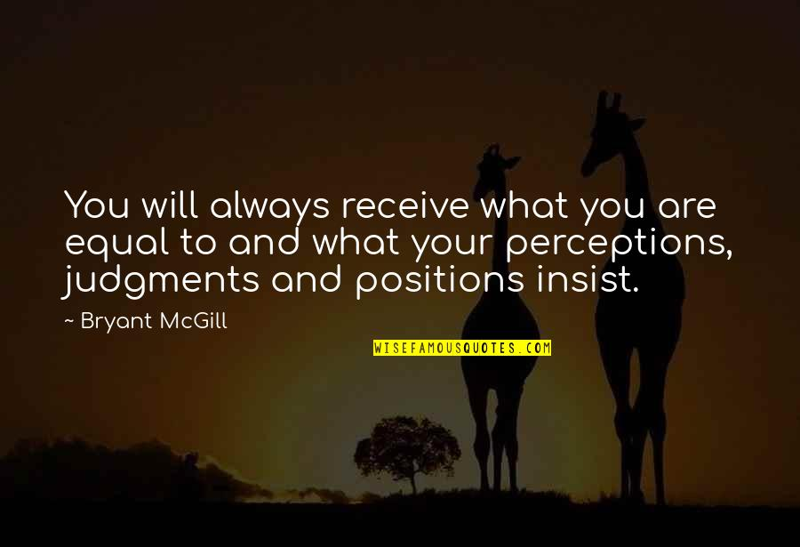 Perceptions Quotes By Bryant McGill: You will always receive what you are equal