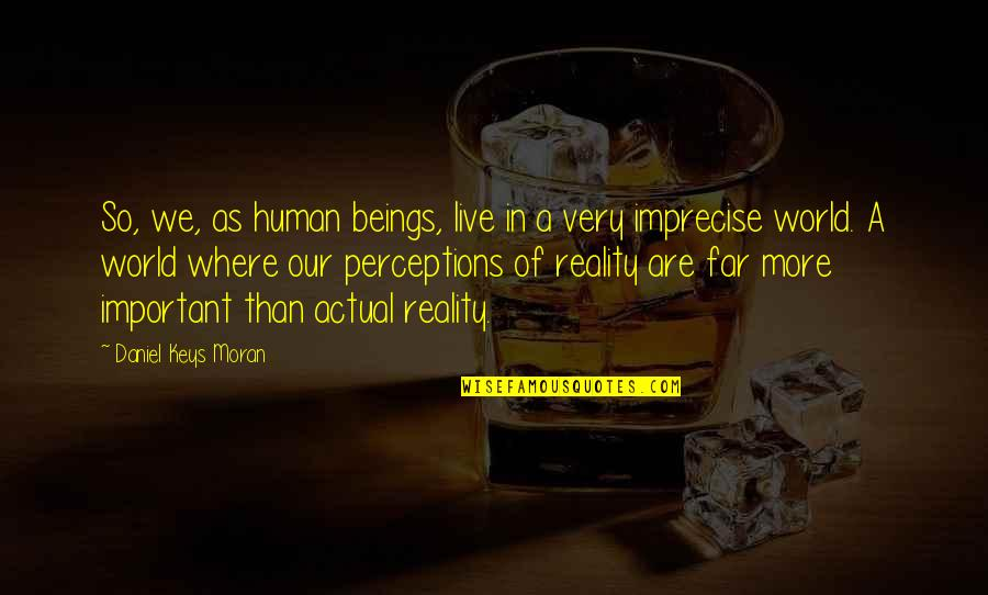Perceptions Quotes By Daniel Keys Moran: So, we, as human beings, live in a