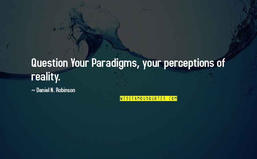 Perceptions Quotes By Daniel N. Robinson: Question Your Paradigms, your perceptions of reality.