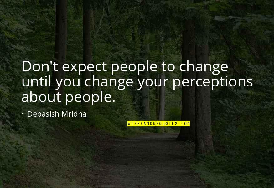 Perceptions Quotes By Debasish Mridha: Don't expect people to change until you change