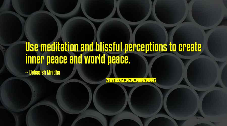 Perceptions Quotes By Debasish Mridha: Use meditation and blissful perceptions to create inner