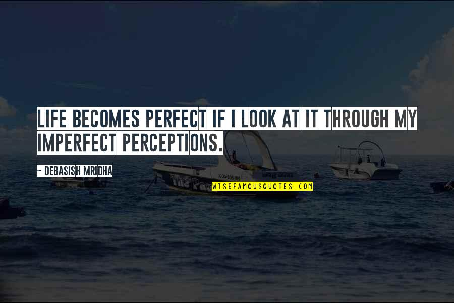 Perceptions Quotes By Debasish Mridha: Life becomes perfect if I look at it