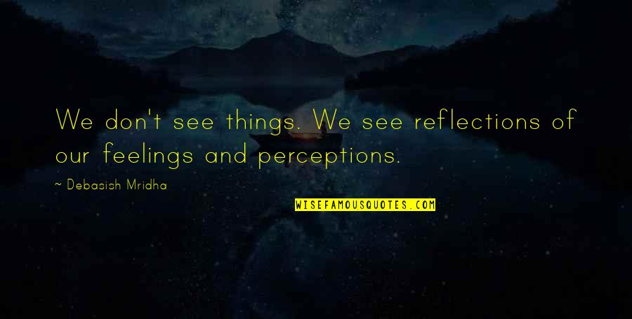 Perceptions Quotes By Debasish Mridha: We don't see things. We see reflections of