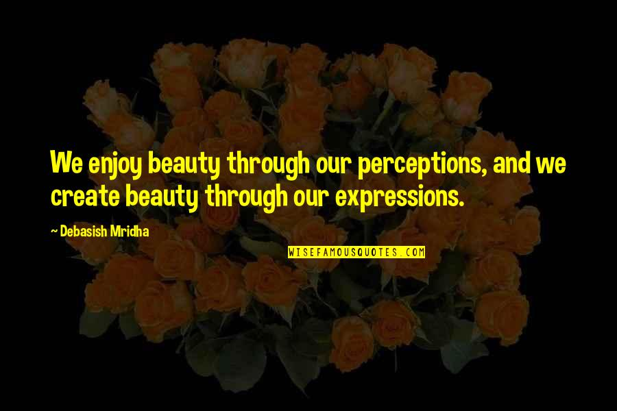 Perceptions Quotes By Debasish Mridha: We enjoy beauty through our perceptions, and we