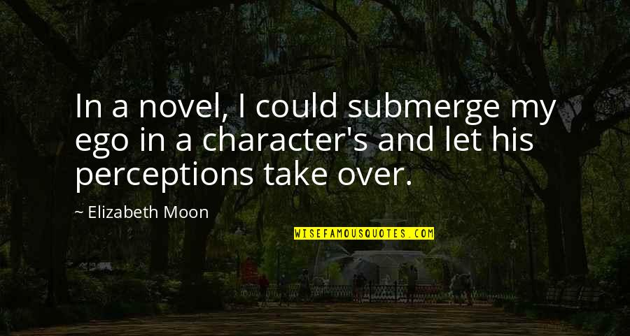 Perceptions Quotes By Elizabeth Moon: In a novel, I could submerge my ego