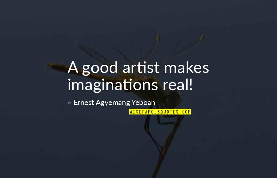 Perceptions Quotes By Ernest Agyemang Yeboah: A good artist makes imaginations real!