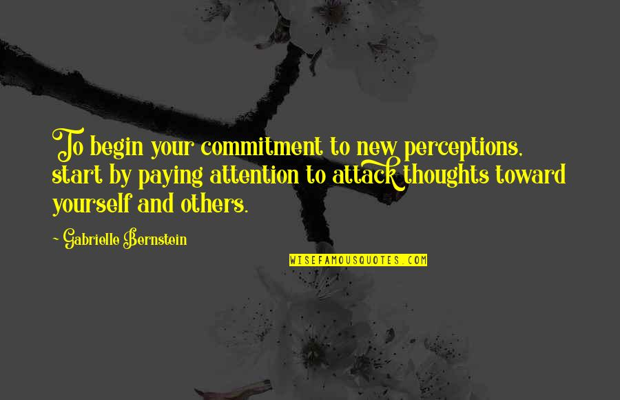 Perceptions Quotes By Gabrielle Bernstein: To begin your commitment to new perceptions, start