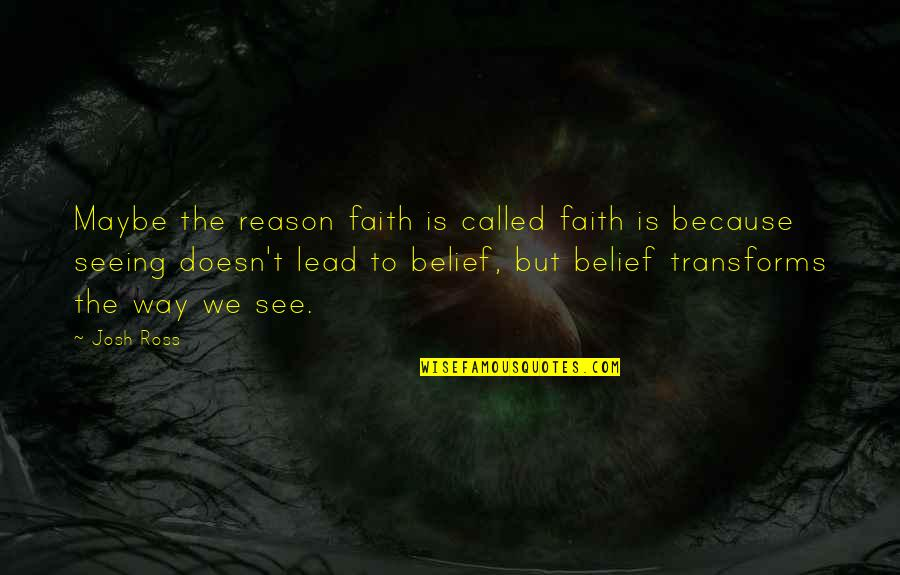 Perceptions Quotes By Josh Ross: Maybe the reason faith is called faith is