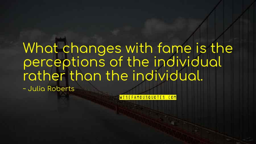 Perceptions Quotes By Julia Roberts: What changes with fame is the perceptions of