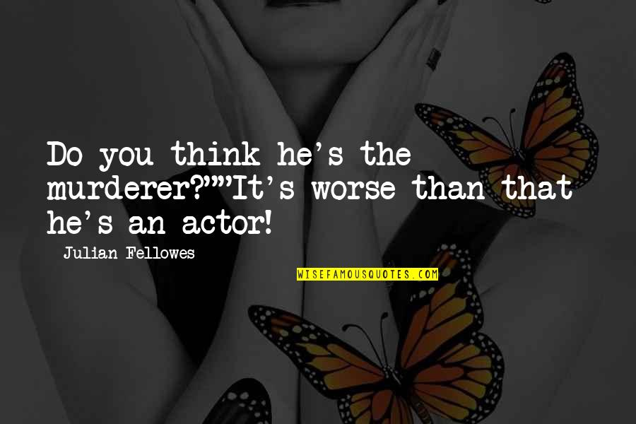 """Perceptions Quotes By Julian Fellowes: Do you think he's the murderer?""""""""It's worse than"""
