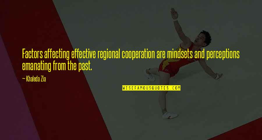 Perceptions Quotes By Khaleda Zia: Factors affecting effective regional cooperation are mindsets and