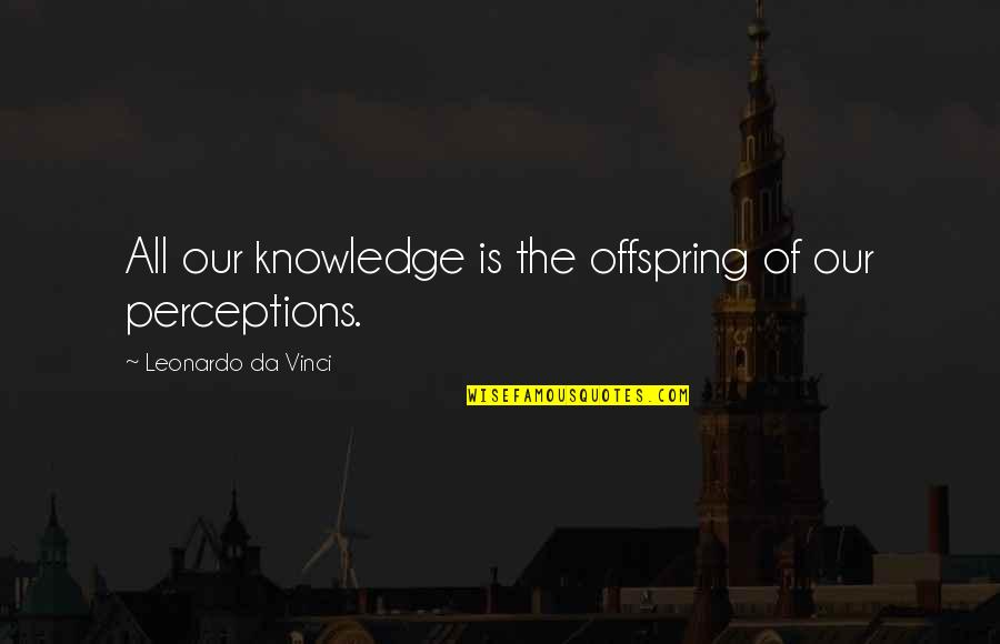 Perceptions Quotes By Leonardo Da Vinci: All our knowledge is the offspring of our