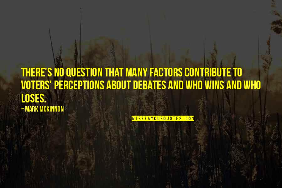 Perceptions Quotes By Mark McKinnon: There's no question that many factors contribute to