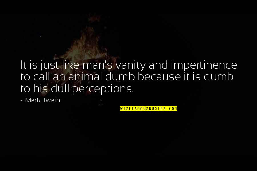Perceptions Quotes By Mark Twain: It is just like man's vanity and impertinence
