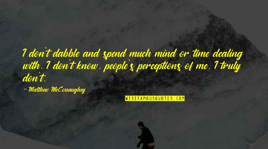 Perceptions Quotes By Matthew McConaughey: I don't dabble and spend much mind or