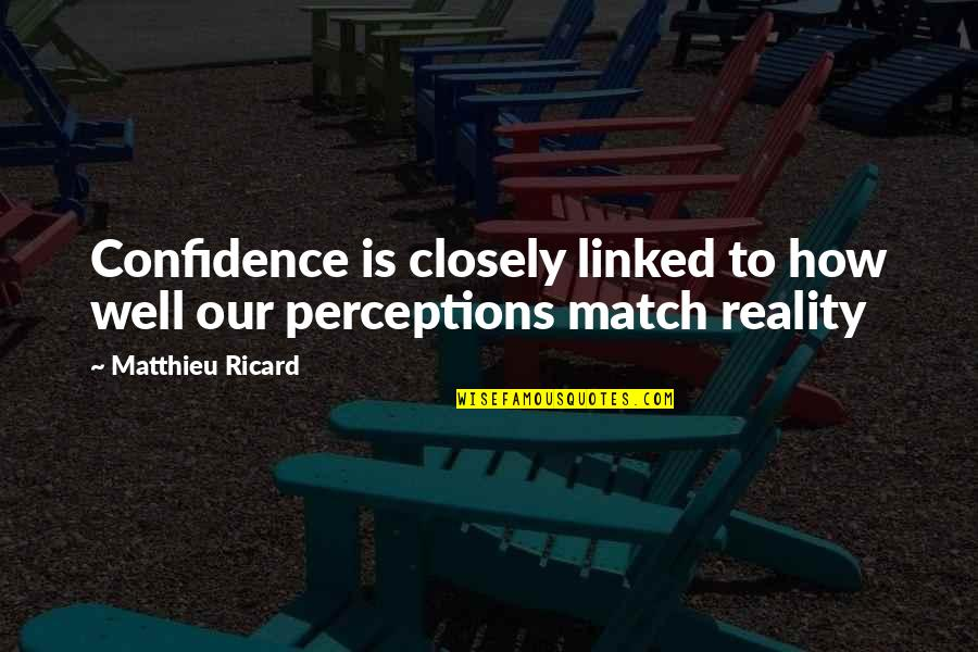 Perceptions Quotes By Matthieu Ricard: Confidence is closely linked to how well our