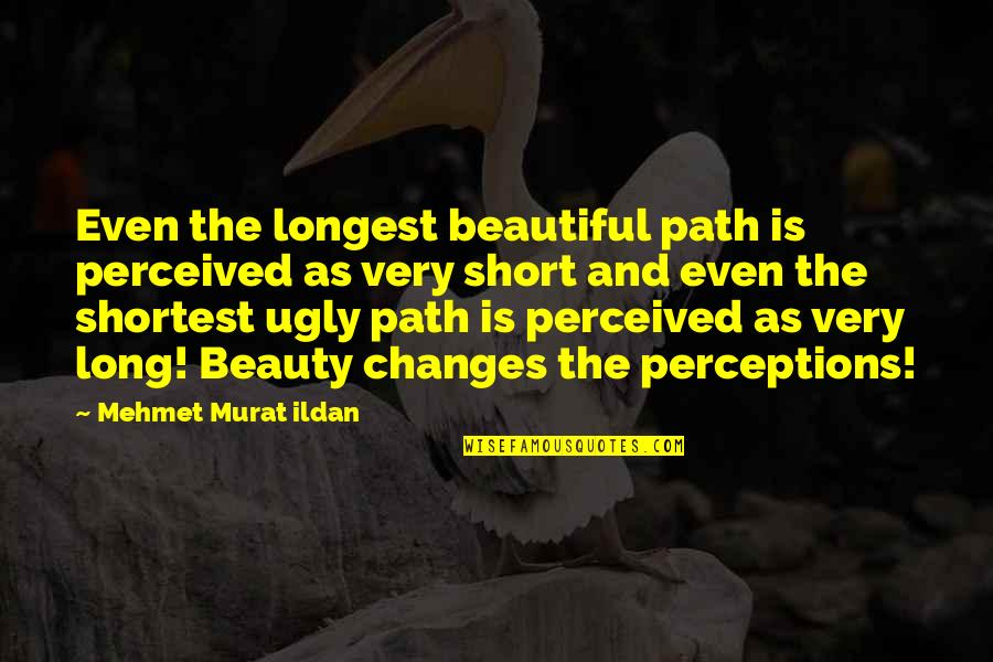 Perceptions Quotes By Mehmet Murat Ildan: Even the longest beautiful path is perceived as