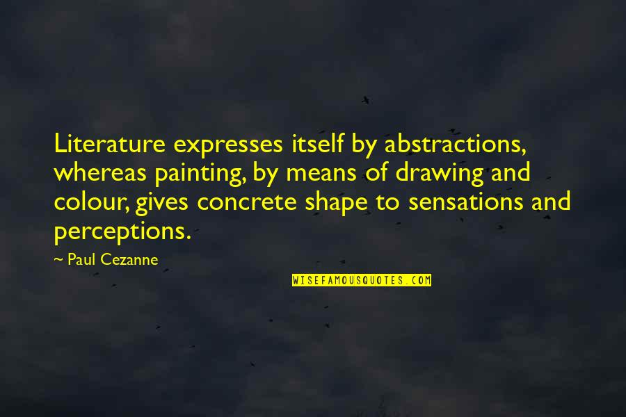 Perceptions Quotes By Paul Cezanne: Literature expresses itself by abstractions, whereas painting, by