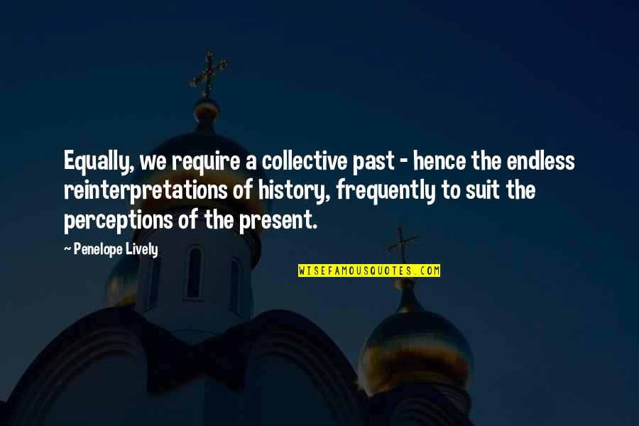 Perceptions Quotes By Penelope Lively: Equally, we require a collective past - hence