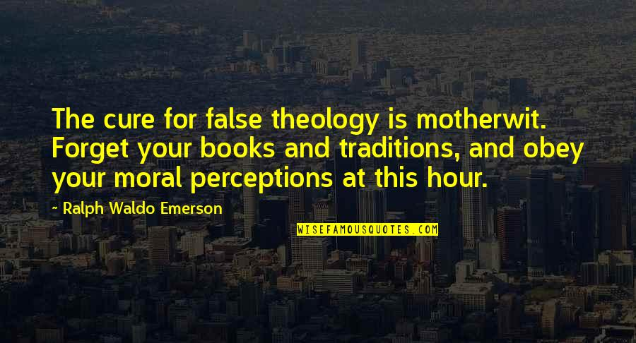 Perceptions Quotes By Ralph Waldo Emerson: The cure for false theology is motherwit. Forget