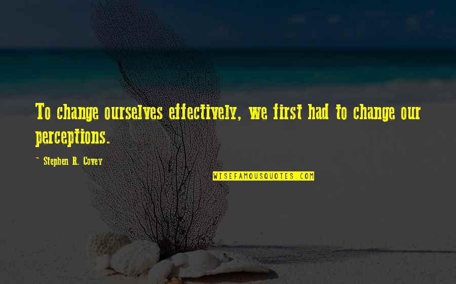 Perceptions Quotes By Stephen R. Covey: To change ourselves effectively, we first had to