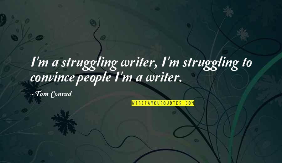 Perceptions Quotes By Tom Conrad: I'm a struggling writer, I'm struggling to convince