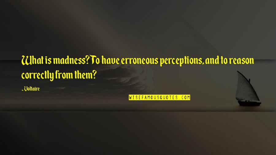 Perceptions Quotes By Voltaire: What is madness? To have erroneous perceptions, and