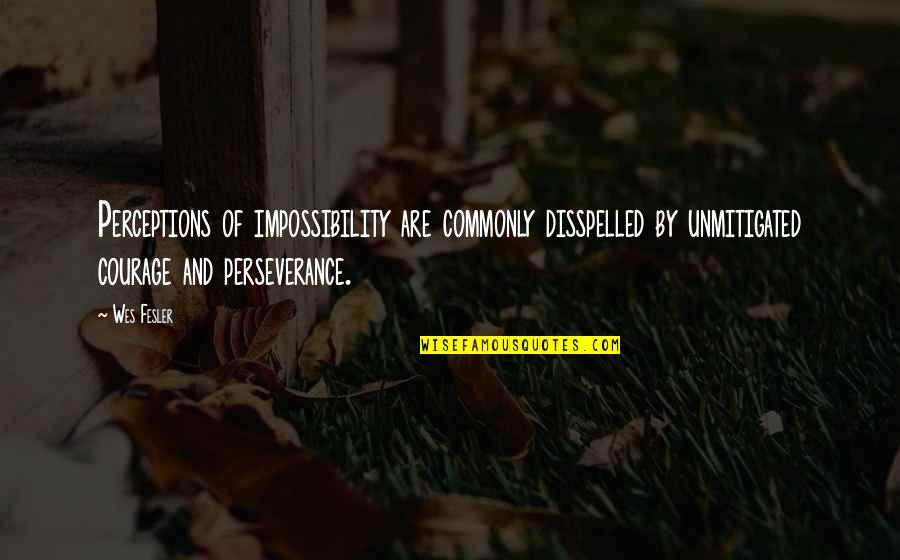 Perceptions Quotes By Wes Fesler: Perceptions of impossibility are commonly disspelled by unmitigated