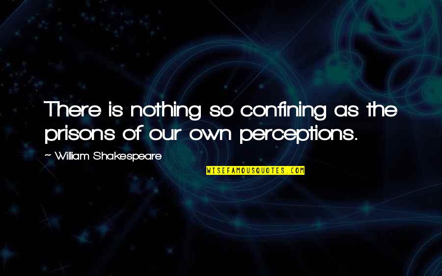 Perceptions Quotes By William Shakespeare: There is nothing so confining as the prisons