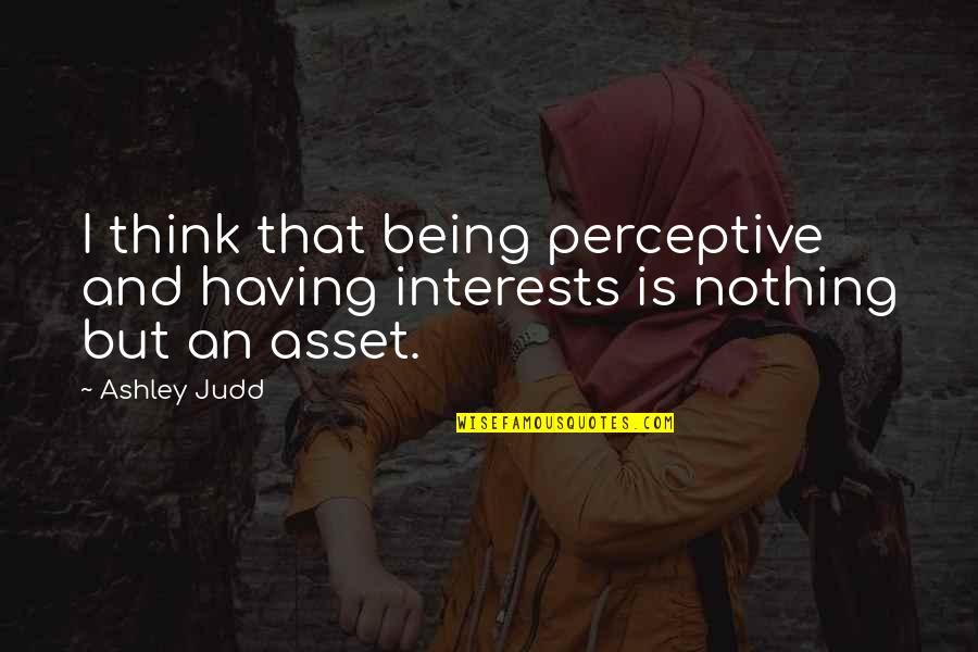 Perceptive Quotes By Ashley Judd: I think that being perceptive and having interests