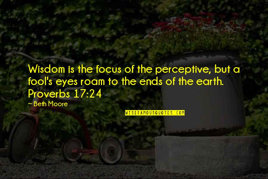 Perceptive Quotes By Beth Moore: Wisdom is the focus of the perceptive, but